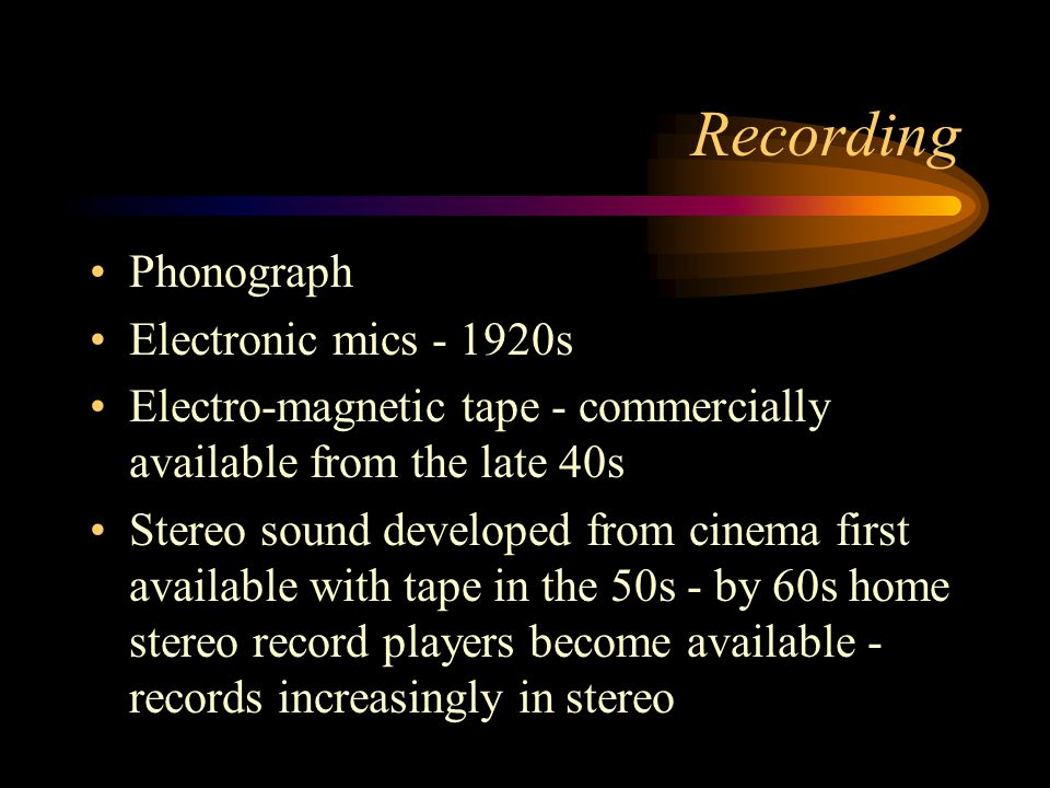 Recording Phonograph Electronic mics - 1920s Electro-magnetic tape - commercially available from the late 40s Stereo sound developed from cinema first available with tape in the 50s - by 60s home stereo record players become available - records increasingly in stereo