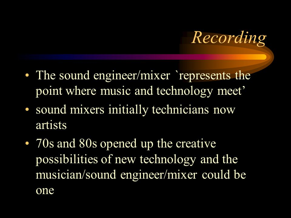 Recording The sound engineer/mixer `represents the point where music and technology meet sound mixers initially technicians now artists 70s and 80s opened up the creative possibilities of new technology and the musician/sound engineer/mixer could be one