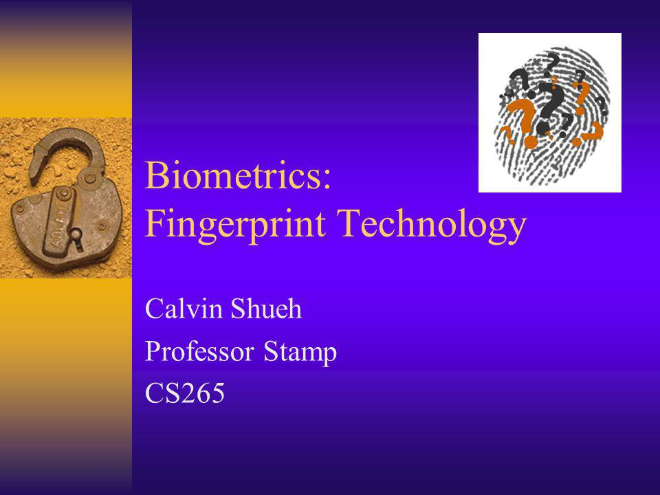 Biometrics: Fingerprint Technology Calvin Shueh Professor Stamp CS265