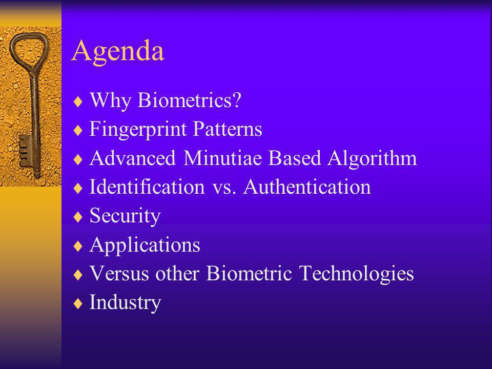 Agenda Why Biometrics. Fingerprint Patterns Advanced Minutiae Based Algorithm Identification vs.