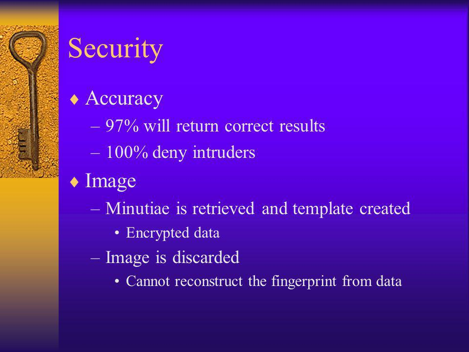 Security Accuracy –97% will return correct results –100% deny intruders Image –Minutiae is retrieved and template created Encrypted data –Image is discarded Cannot reconstruct the fingerprint from data