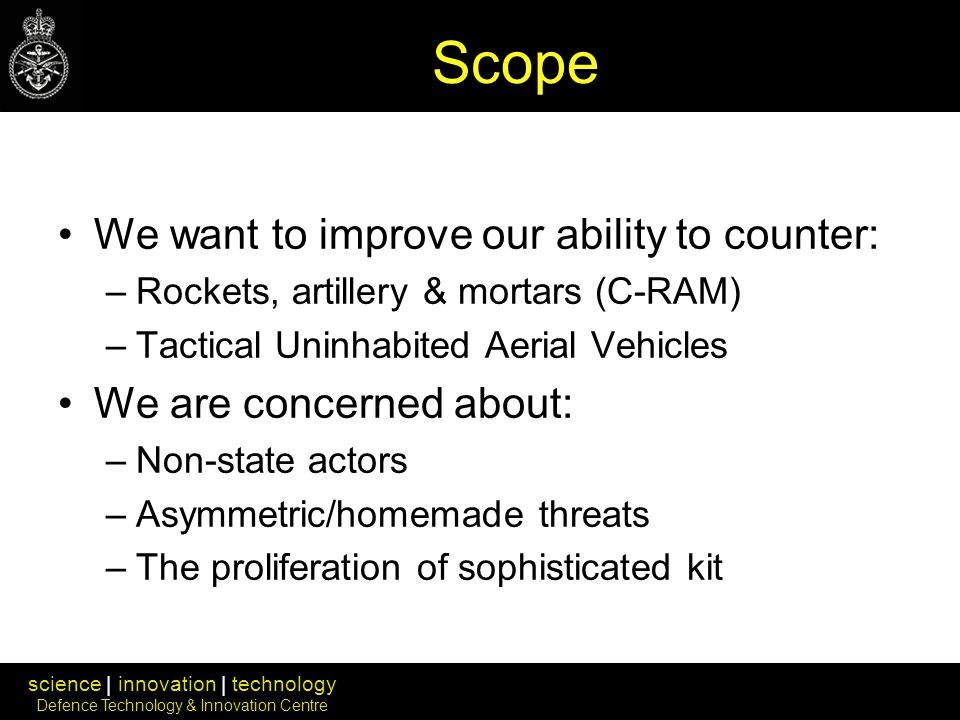 science | innovation | technology Defence Technology & Innovation Centre Scope We want to improve our ability to counter: –Rockets, artillery & mortars (C-RAM) –Tactical Uninhabited Aerial Vehicles We are concerned about: –Non-state actors –Asymmetric/homemade threats –The proliferation of sophisticated kit