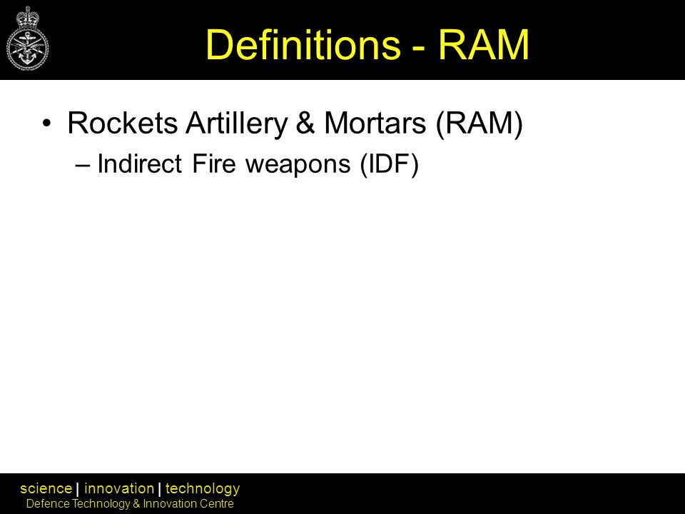 science | innovation | technology Defence Technology & Innovation Centre Definitions - RAM Rockets Artillery & Mortars (RAM) –Indirect Fire weapons (IDF)