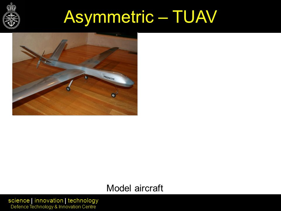 science | innovation | technology Defence Technology & Innovation Centre Asymmetric – TUAV Model aircraft