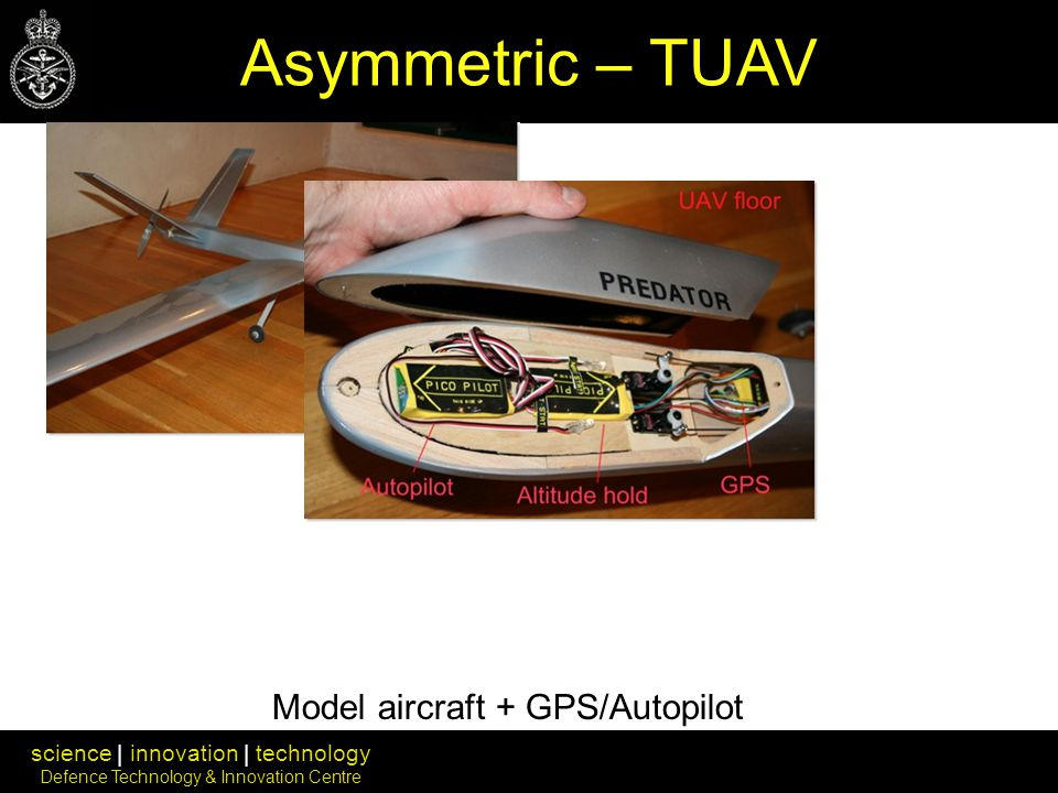 science | innovation | technology Defence Technology & Innovation Centre Model aircraft + GPS/Autopilot Asymmetric – TUAV