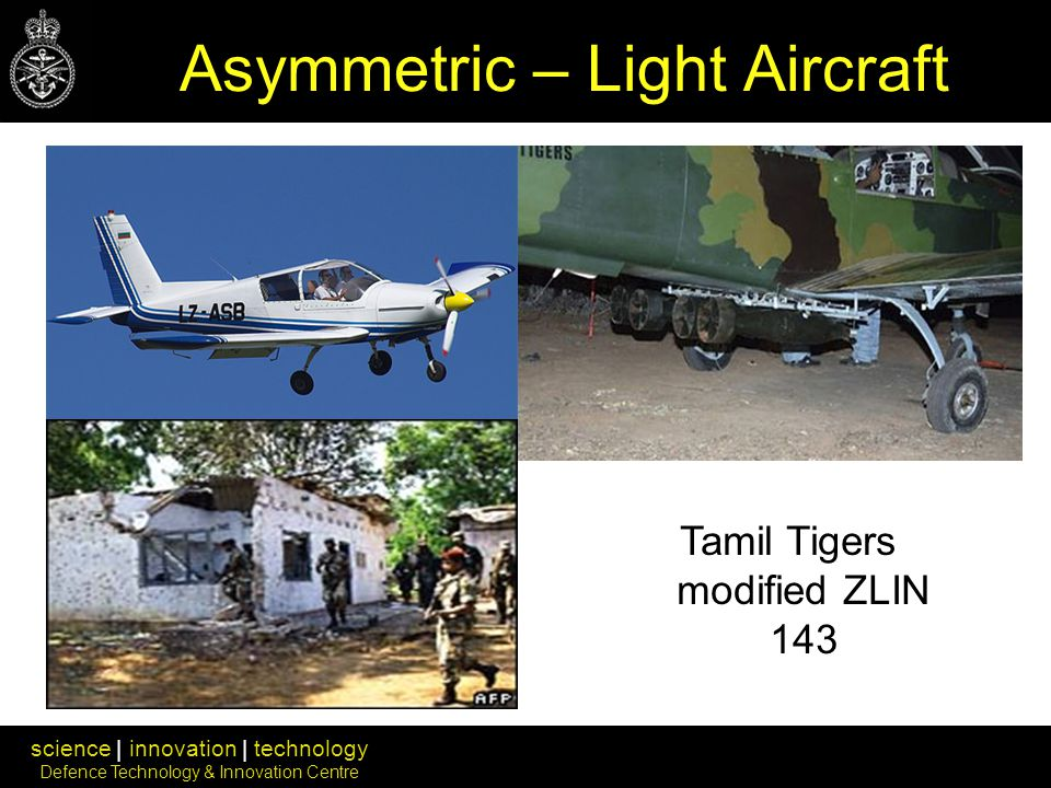 science | innovation | technology Defence Technology & Innovation Centre Asymmetric – Light Aircraft Tamil Tigers modified ZLIN 143