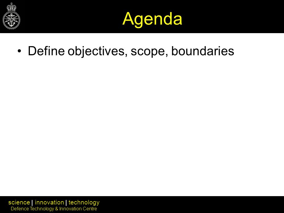 science | innovation | technology Defence Technology & Innovation Centre Agenda Define objectives, scope, boundaries