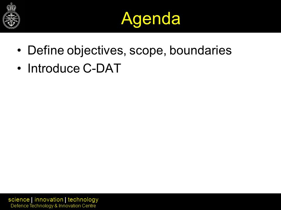 science | innovation | technology Defence Technology & Innovation Centre Agenda Define objectives, scope, boundaries Introduce C-DAT