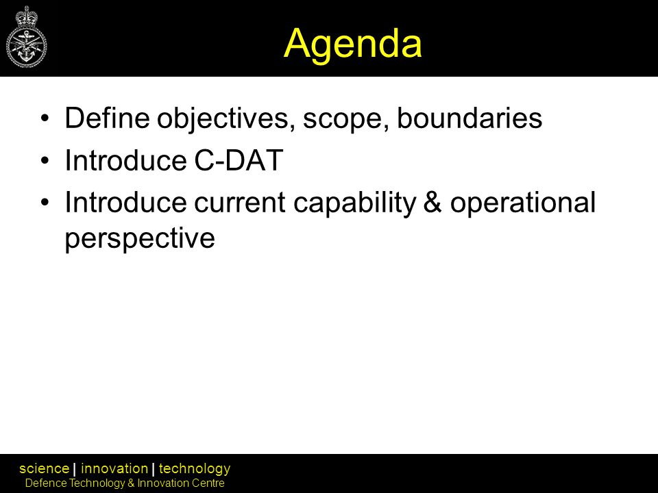 science | innovation | technology Defence Technology & Innovation Centre Agenda Define objectives, scope, boundaries Introduce C-DAT Introduce current capability & operational perspective