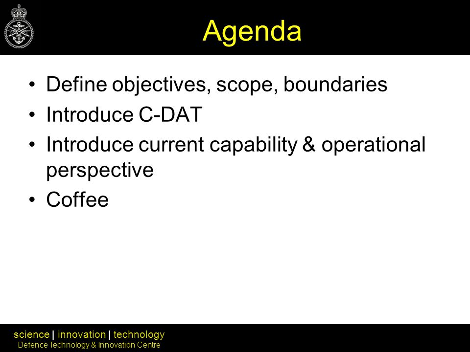 science | innovation | technology Defence Technology & Innovation Centre Agenda Define objectives, scope, boundaries Introduce C-DAT Introduce current capability & operational perspective Coffee