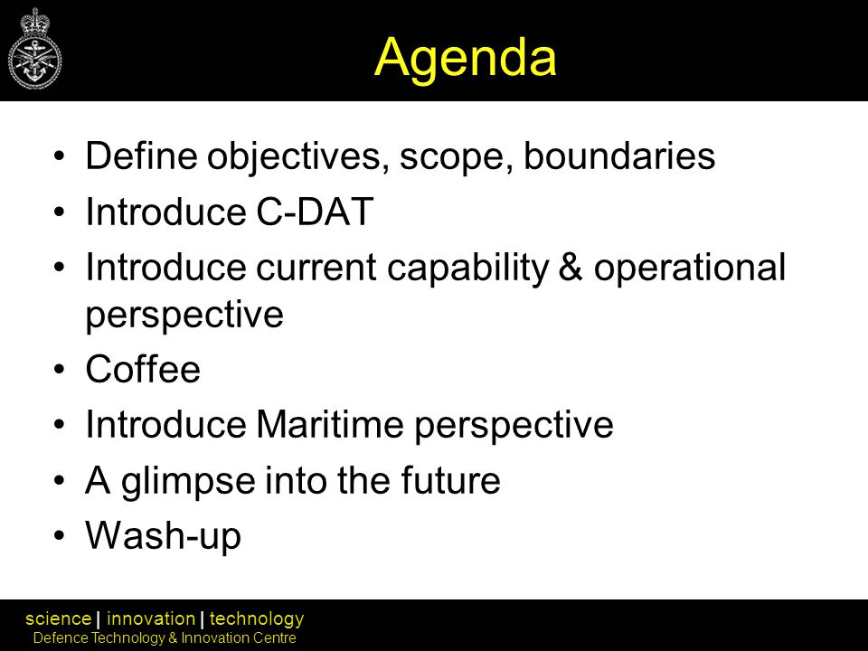 science | innovation | technology Defence Technology & Innovation Centre Agenda Define objectives, scope, boundaries Introduce C-DAT Introduce current capability & operational perspective Coffee Introduce Maritime perspective A glimpse into the future Wash-up