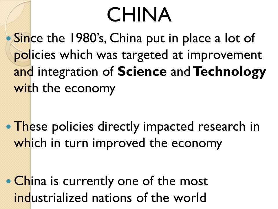 CHINA Since the 1980s, China put in place a lot of policies which was targeted at improvement and integration of Science and Technology with the economy These policies directly impacted research in which in turn improved the economy China is currently one of the most industrialized nations of the world
