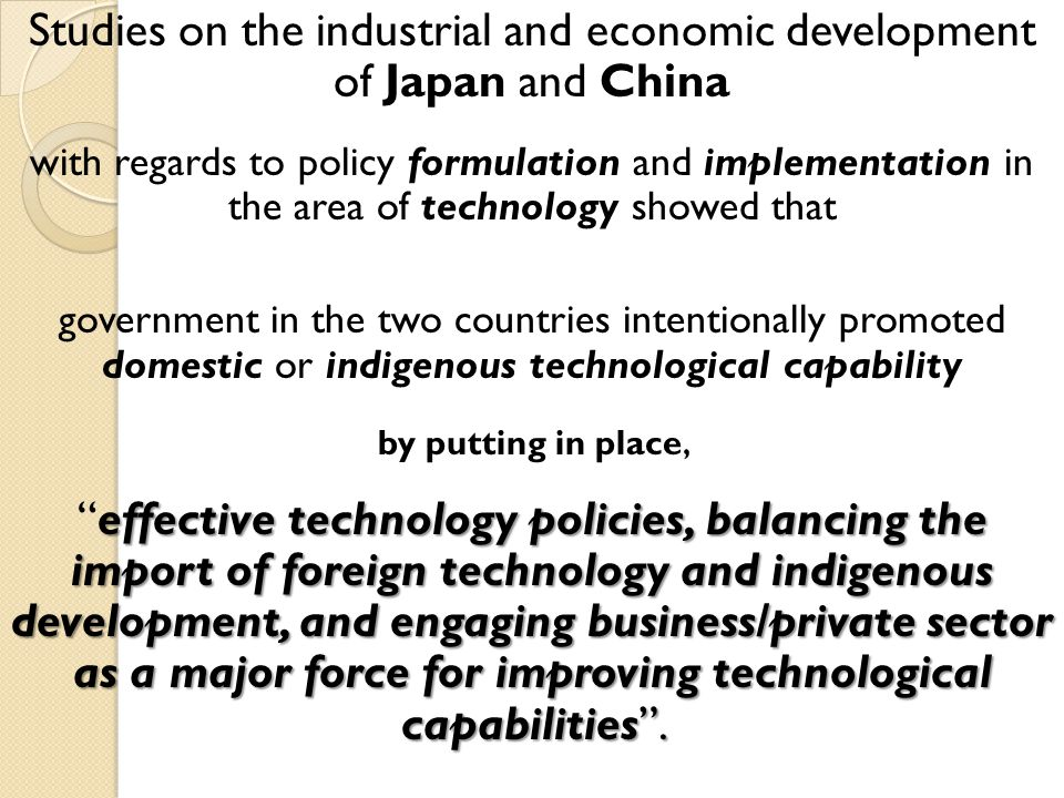 Studies on the industrial and economic development of Japan and China with regards to policy formulation and implementation in the area of technology showed that government in the two countries intentionally promoted domestic or indigenous technological capability by putting in place, effective technology policies, balancing the import of foreign technology and indigenous development, and engaging business/private sector as a major force for improving technological capabilities.effective technology policies, balancing the import of foreign technology and indigenous development, and engaging business/private sector as a major force for improving technological capabilities.