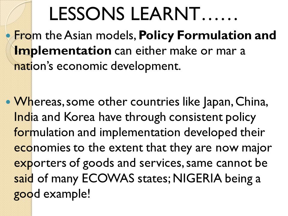 LESSONS LEARNT…… From the Asian models, Policy Formulation and Implementation can either make or mar a nations economic development.