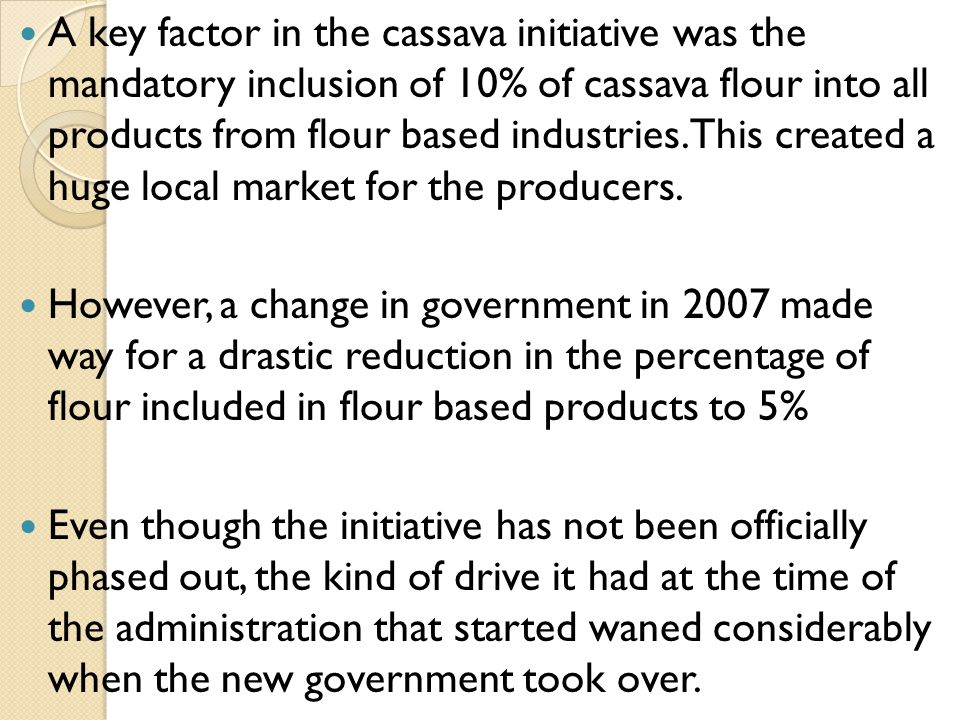A key factor in the cassava initiative was the mandatory inclusion of 10% of cassava flour into all products from flour based industries.