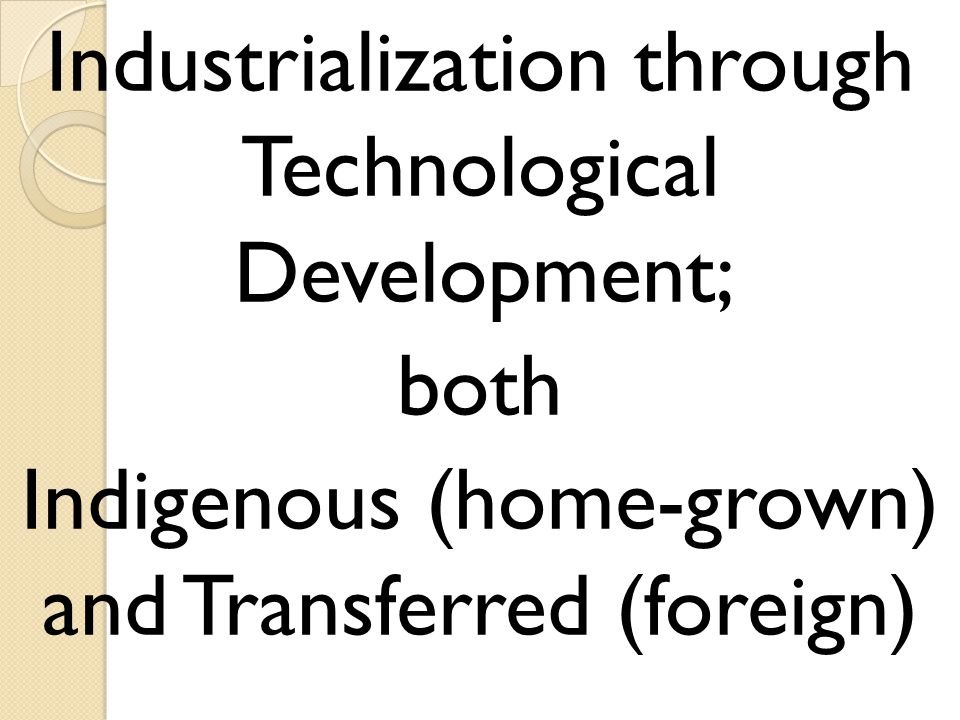 Industrialization through Technological Development; both Indigenous (home-grown) and Transferred (foreign)