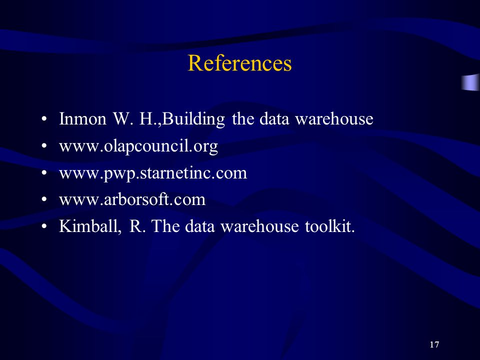 17 References Inmon W. H.,Building the data warehouse www.olapcouncil.org www.pwp.starnetinc.com www.arborsoft.com Kimball, R. The data warehouse tool