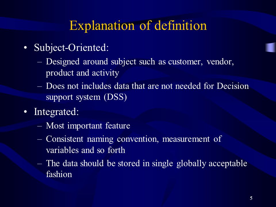 5 Explanation of definition Subject-Oriented: –Designed around subject such as customer, vendor, product and activity –Does not includes data that are