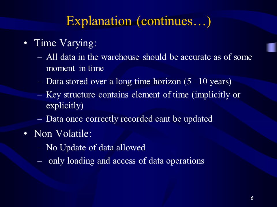 6 Explanation (continues…) Time Varying: –All data in the warehouse should be accurate as of some moment in time –Data stored over a long time horizon