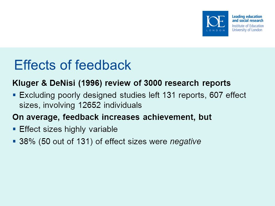 Effects of feedback Kluger & DeNisi (1996) review of 3000 research reports Excluding poorly designed studies left 131 reports, 607 effect sizes, involving 12652 individuals On average, feedback increases achievement, but Effect sizes highly variable 38% (50 out of 131) of effect sizes were negative
