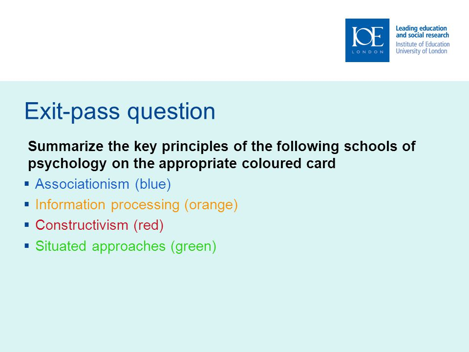 Exit-pass question Summarize the key principles of the following schools of psychology on the appropriate coloured card Associationism (blue) Information processing (orange) Constructivism (red) Situated approaches (green)