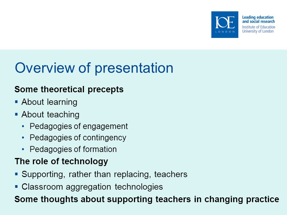 Overview of presentation Some theoretical precepts About learning About teaching Pedagogies of engagement Pedagogies of contingency Pedagogies of formation The role of technology Supporting, rather than replacing, teachers Classroom aggregation technologies Some thoughts about supporting teachers in changing practice