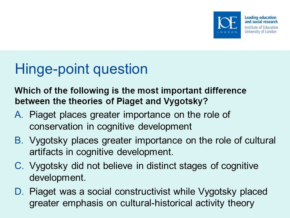 Hinge-point question Which of the following is the most important difference between the theories of Piaget and Vygotsky.
