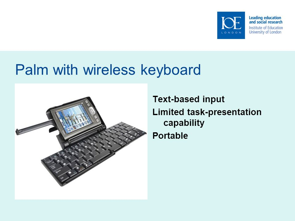 Palm with wireless keyboard Text-based input Limited task-presentation capability Portable