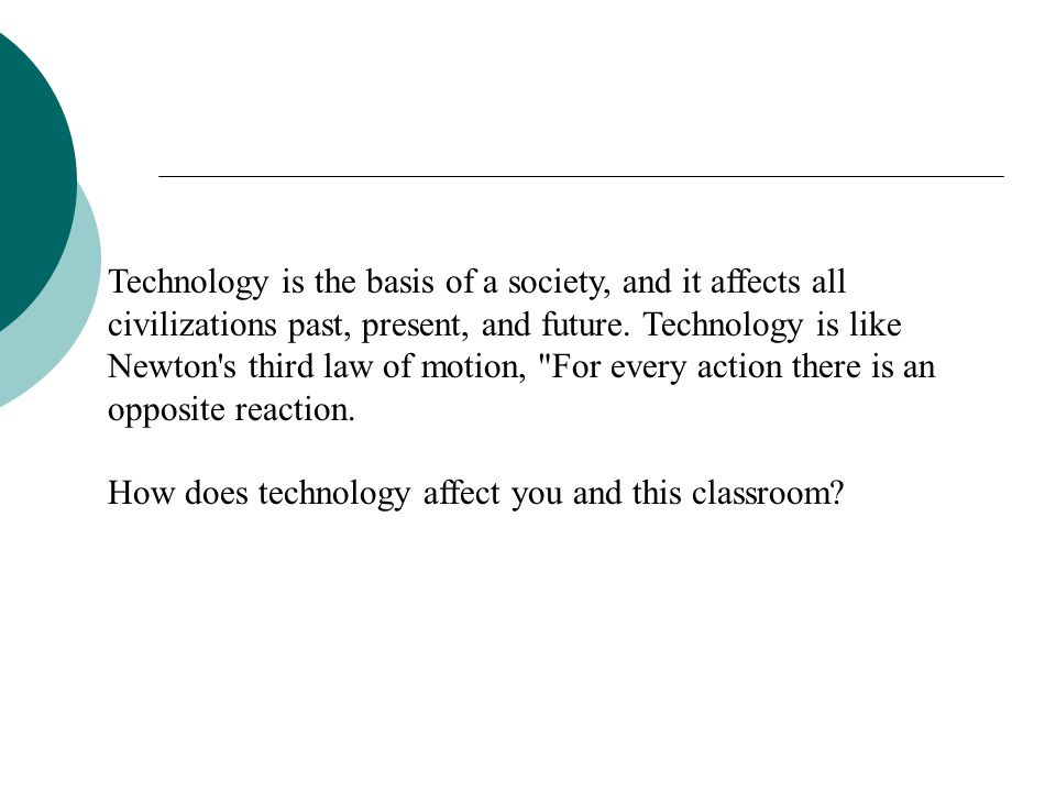 Technology is the basis of a society, and it affects all civilizations past, present, and future.