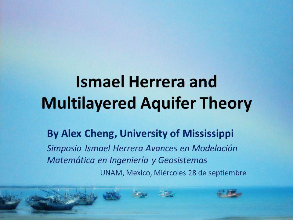 Ismael Herrera and Multilayered Aquifer Theory By Alex Cheng, University of Mississippi Simposio Ismael Herrera Avances en Modelación Matemática en Ingeniería y Geosistemas UNAM, Mexico, Miércoles 28 de septiembre