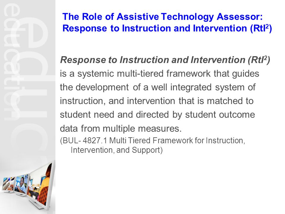 The Role of Assistive Technology Assessor: Response to Instruction and Intervention (RtI 2 ) Response to Instruction and Intervention (RtI 2 ) is a systemic multi-tiered framework that guides the development of a well integrated system of instruction, and intervention that is matched to student need and directed by student outcome data from multiple measures.