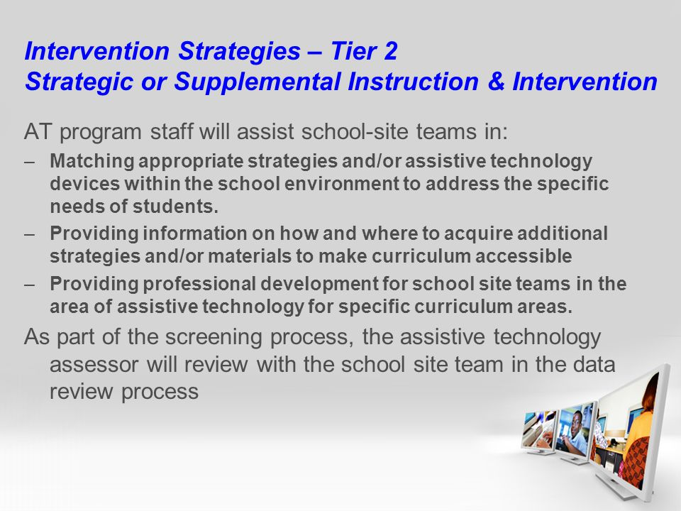 Intervention Strategies – Tier 2 Strategic or Supplemental Instruction & Intervention AT program staff will assist school-site teams in: –Matching appropriate strategies and/or assistive technology devices within the school environment to address the specific needs of students.