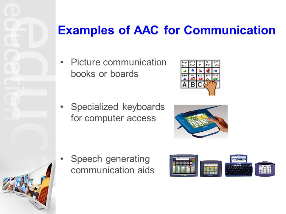 Examples of AAC for Communication Picture communication books or boards Specialized keyboards for computer access Speech generating communication aids