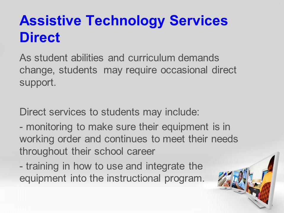 Assistive Technology Services Direct As student abilities and curriculum demands change, students may require occasional direct support.
