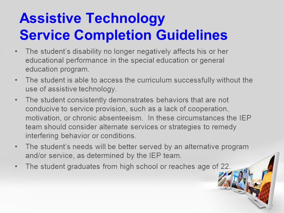 Assistive Technology Service Completion Guidelines The students disability no longer negatively affects his or her educational performance in the special education or general education program.