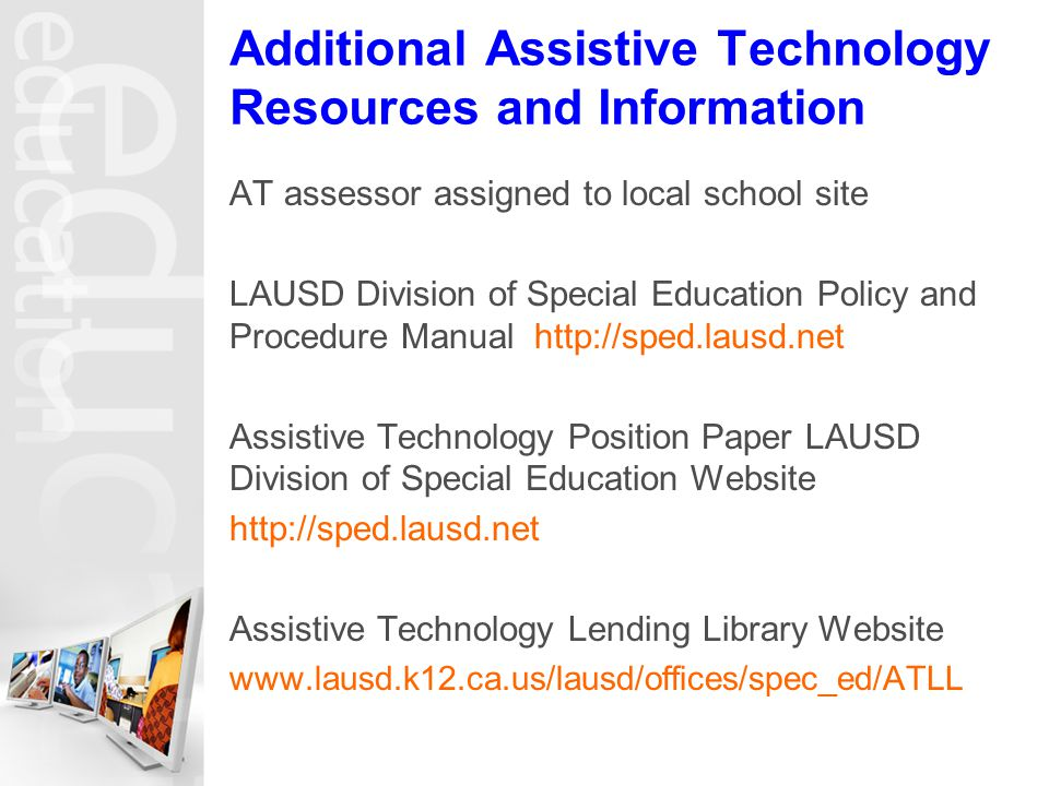 Additional Assistive Technology Resources and Information AT assessor assigned to local school site LAUSD Division of Special Education Policy and Procedure Manual http://sped.lausd.net Assistive Technology Position Paper LAUSD Division of Special Education Website http://sped.lausd.net Assistive Technology Lending Library Website www.lausd.k12.ca.us/lausd/offices/spec_ed/ATLL