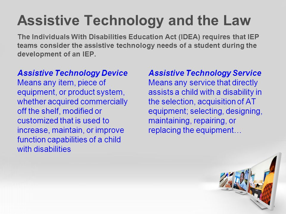 Assistive Technology and the Law The Individuals With Disabilities Education Act (IDEA) requires that IEP teams consider the assistive technology needs of a student during the development of an IEP.