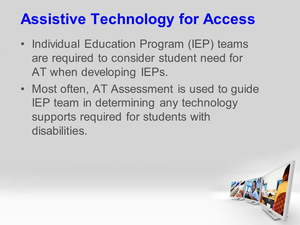 Assistive Technology for Access Individual Education Program (IEP) teams are required to consider student need for AT when developing IEPs.