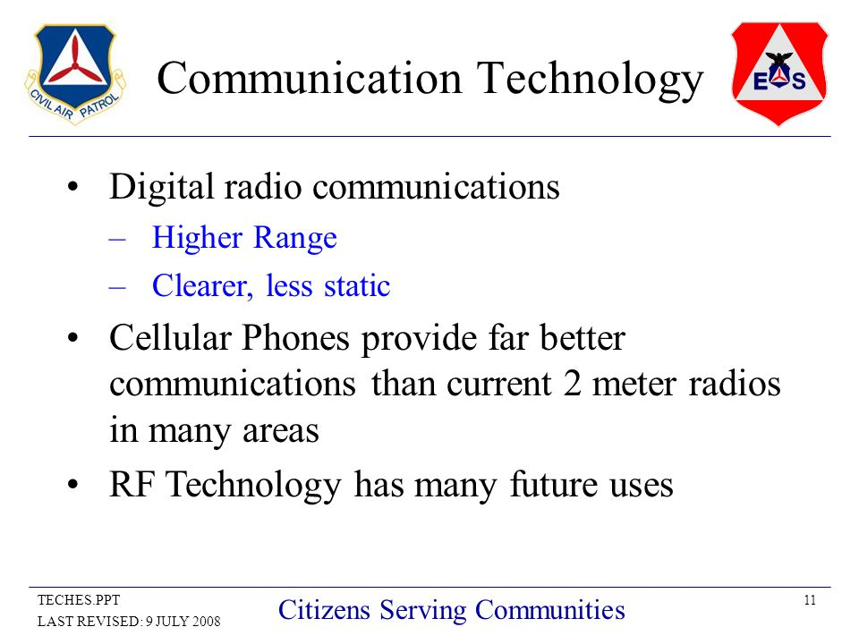11TECHES.PPT LAST REVISED: 9 JULY 2008 Citizens Serving Communities Communication Technology Digital radio communications –Higher Range –Clearer, less static Cellular Phones provide far better communications than current 2 meter radios in many areas RF Technology has many future uses
