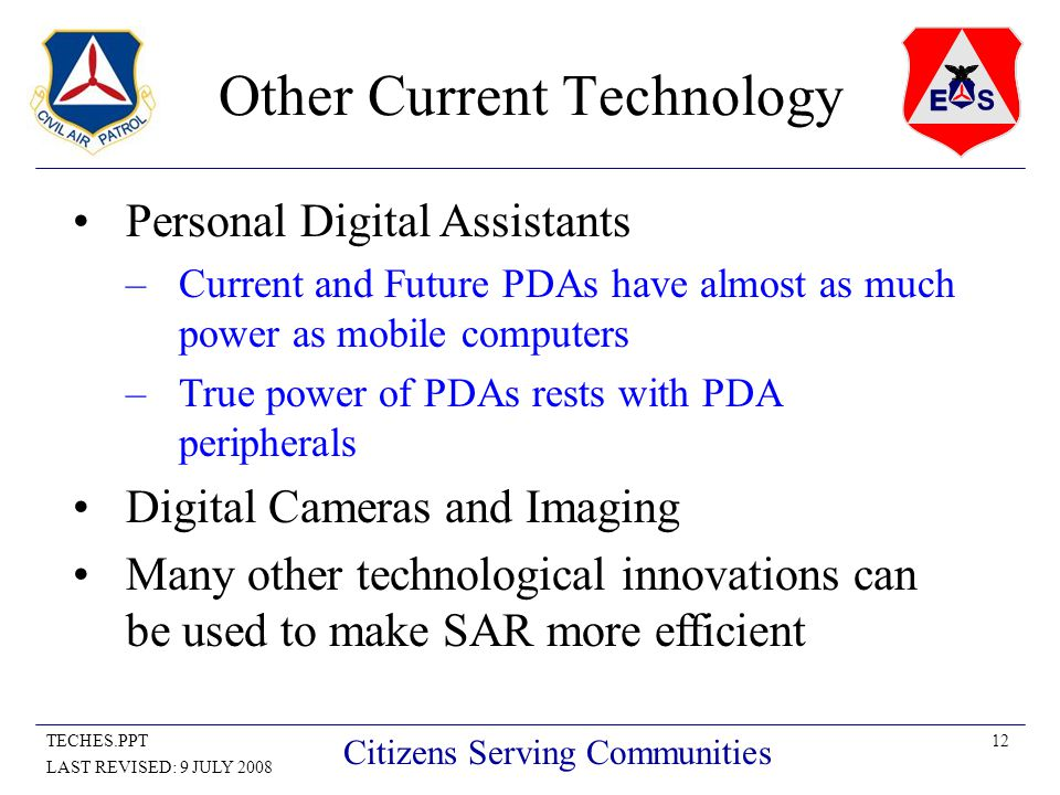 12TECHES.PPT LAST REVISED: 9 JULY 2008 Citizens Serving Communities Other Current Technology Personal Digital Assistants –Current and Future PDAs have almost as much power as mobile computers –True power of PDAs rests with PDA peripherals Digital Cameras and Imaging Many other technological innovations can be used to make SAR more efficient