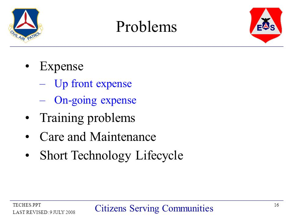 16TECHES.PPT LAST REVISED: 9 JULY 2008 Citizens Serving Communities Problems Expense –Up front expense –On-going expense Training problems Care and Maintenance Short Technology Lifecycle