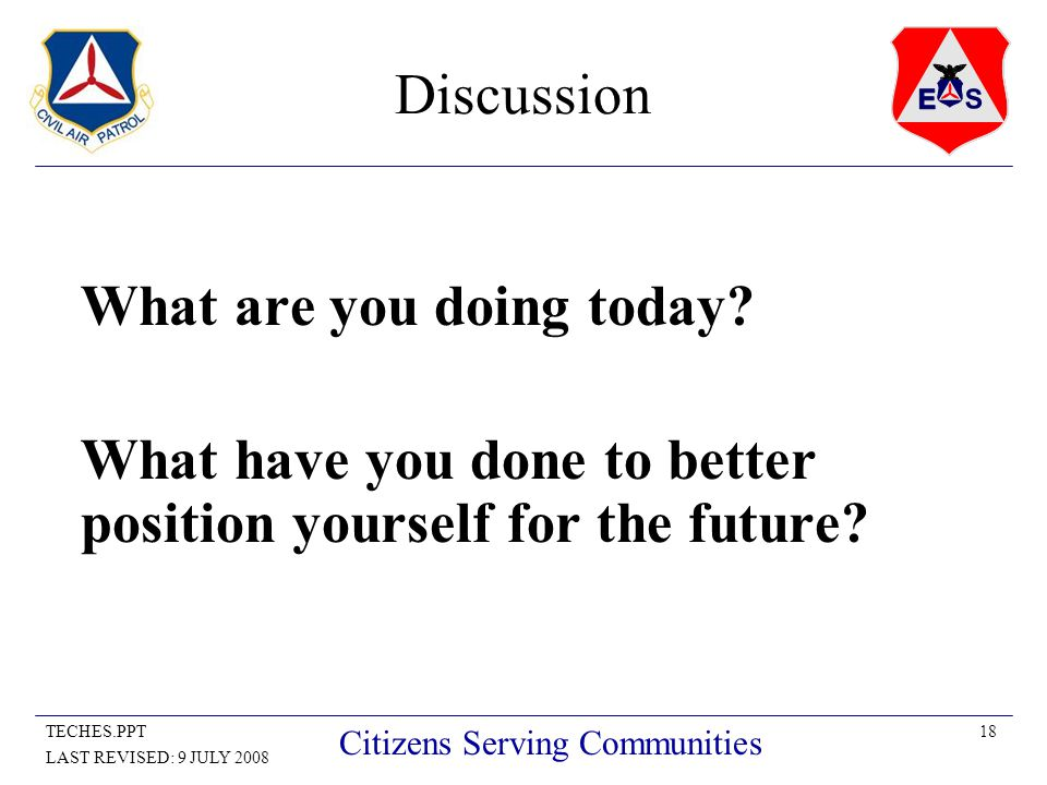 18TECHES.PPT LAST REVISED: 9 JULY 2008 Citizens Serving Communities Discussion What are you doing today.