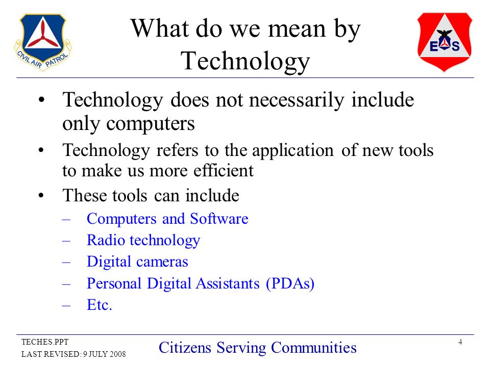 4TECHES.PPT LAST REVISED: 9 JULY 2008 Citizens Serving Communities What do we mean by Technology Technology does not necessarily include only computers Technology refers to the application of new tools to make us more efficient These tools can include –Computers and Software –Radio technology –Digital cameras –Personal Digital Assistants (PDAs) –Etc.