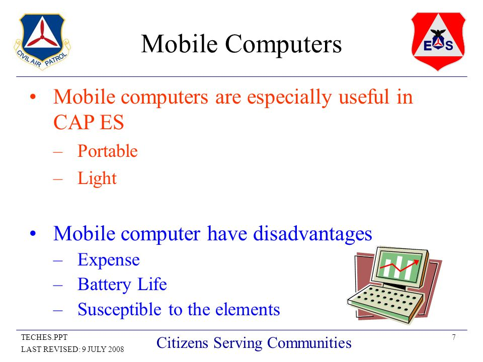 7TECHES.PPT LAST REVISED: 9 JULY 2008 Citizens Serving Communities Mobile Computers Mobile computers are especially useful in CAP ES –Portable –Light Mobile computer have disadvantages –Expense –Battery Life –Susceptible to the elements