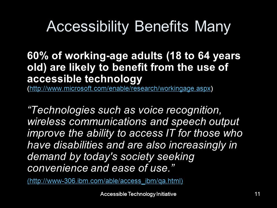 Accessible Technology Initiative11 Accessibility Benefits Many 60% of working-age adults (18 to 64 years old) are likely to benefit from the use of accessible technology (  Technologies such as voice recognition, wireless communications and speech output improve the ability to access IT for those who have disabilities and are also increasingly in demand by today s society seeking convenience and ease of use.