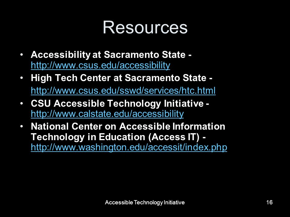 Accessible Technology Initiative16 Resources Accessibility at Sacramento State - http://www.csus.edu/accessibility http://www.csus.edu/accessibility High Tech Center at Sacramento State - http://www.csus.edu/sswd/services/htc.html CSU Accessible Technology Initiative - http://www.calstate.edu/accessibility http://www.calstate.edu/accessibility National Center on Accessible Information Technology in Education (Access IT) - http://www.washington.edu/accessit/index.php http://www.washington.edu/accessit/index.php