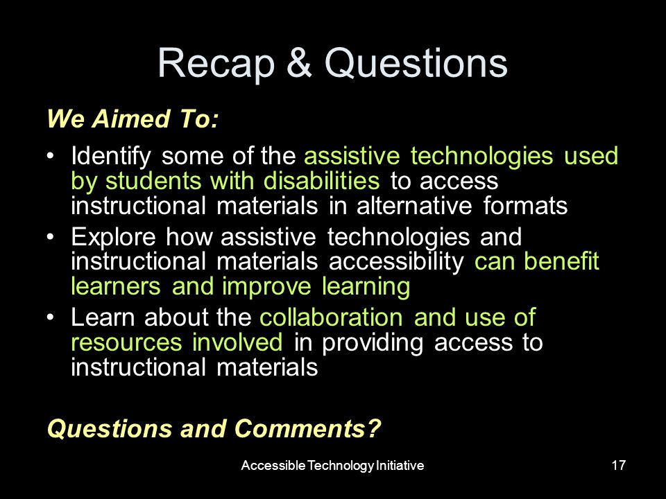 Accessible Technology Initiative17 Recap & Questions We Aimed To: Identify some of the assistive technologies used by students with disabilities to access instructional materials in alternative formats Explore how assistive technologies and instructional materials accessibility can benefit learners and improve learning Learn about the collaboration and use of resources involved in providing access to instructional materials Questions and Comments