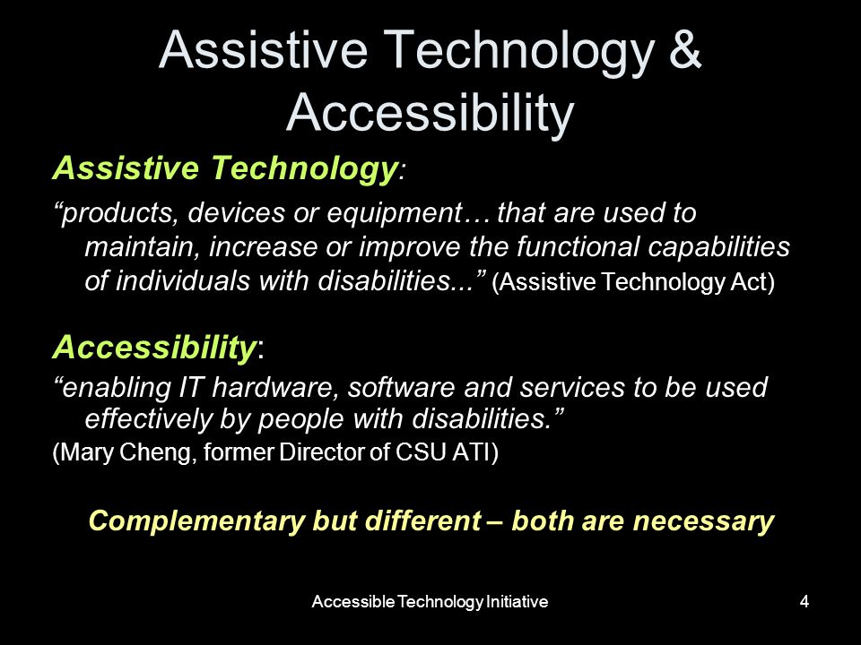 Accessible Technology Initiative4 Assistive Technology & Accessibility Assistive Technology : products, devices or equipment… that are used to maintain, increase or improve the functional capabilities of individuals with disabilities...