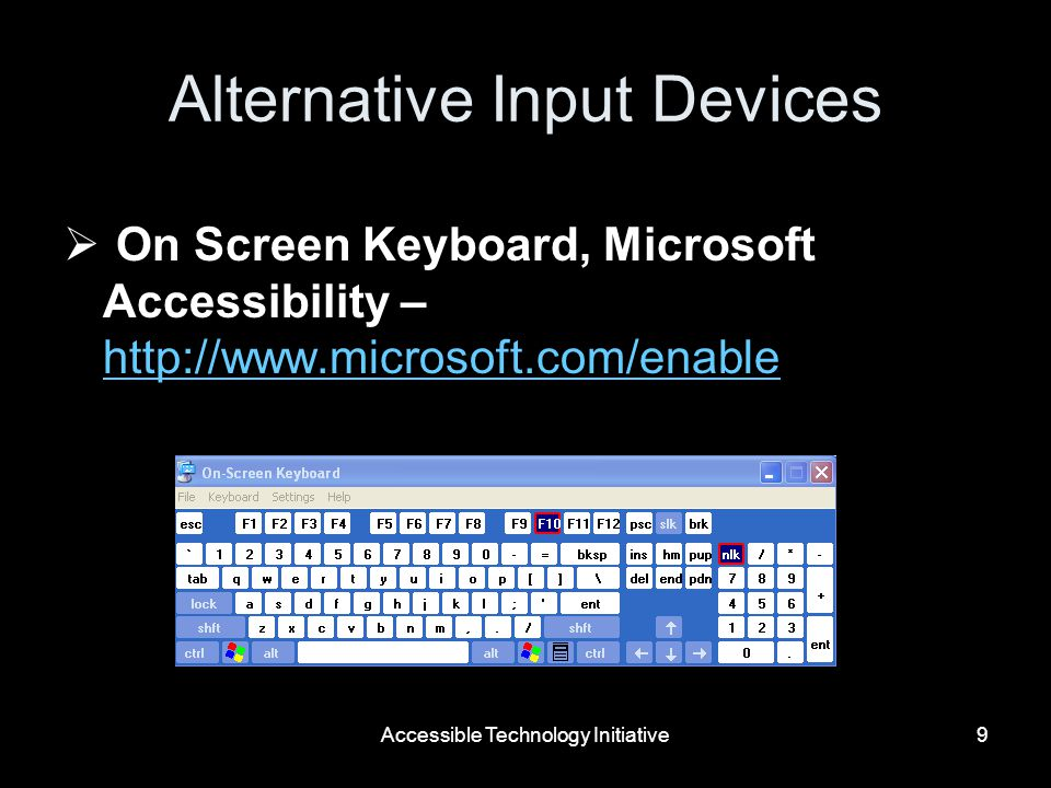 Accessible Technology Initiative9 Alternative Input Devices On Screen Keyboard, Microsoft Accessibility – http://www.microsoft.com/enable http://www.microsoft.com/enable