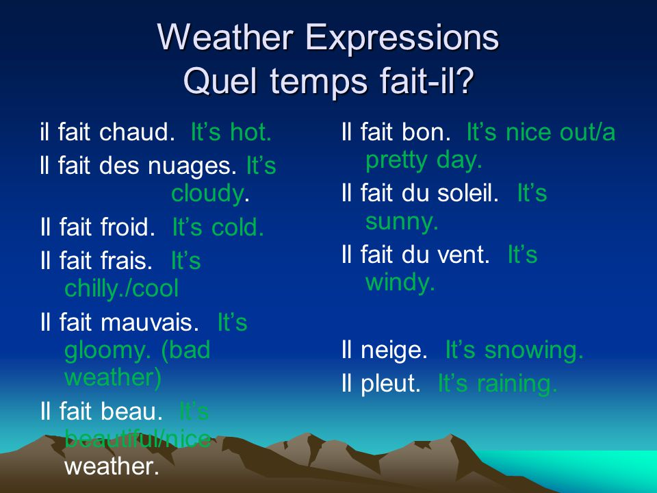Weather Expressions Quel temps fait-il? il fait chaud. Its hot. ll fait des nuages. Its cloudy. Il fait froid. Its cold. Il fait frais. Its chilly./co